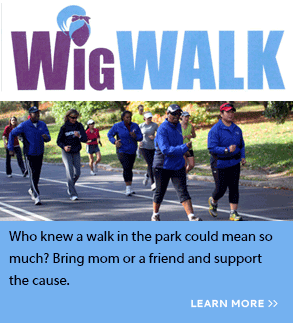 Wig Walk. Who knew a walk in the park could mean so much? Bring mom or a friend and support the cause. Click here to learn more.